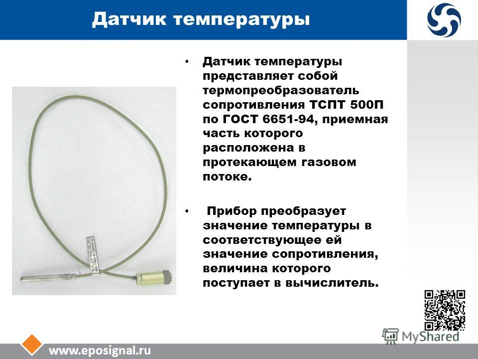 www.eposignal.ru Датчик температуры Датчик температуры представляет собой термопреобразователь сопротивления ТСПТ 500П по ГОСТ 6651-94, приемная часть которого расположена в протекающем газовом потоке. Прибор преобразует значение температуры в соотве