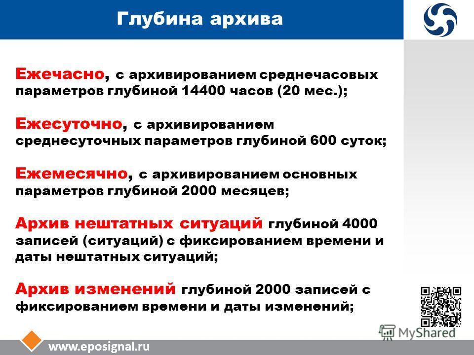 www.eposignal.ru Глубина архива Ежечасно, с архивированием среднечасовых параметров глубиной 14400 часов (20 мес.); Ежесуточно, с архивированием среднесуточных параметров глубиной 600 суток; Ежемесячно, с архивированием основных параметров глубиной 2