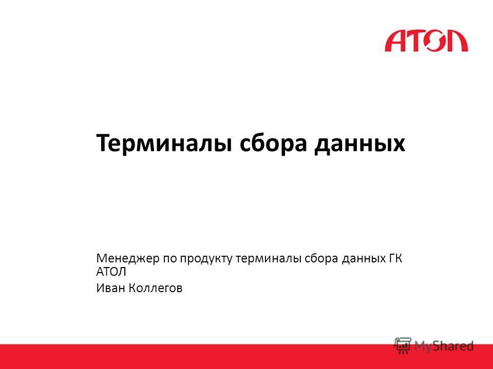 Терминалы сбора данных Менеджер по продукту терминалы сбора данных ГК АТОЛ Иван Коллегов