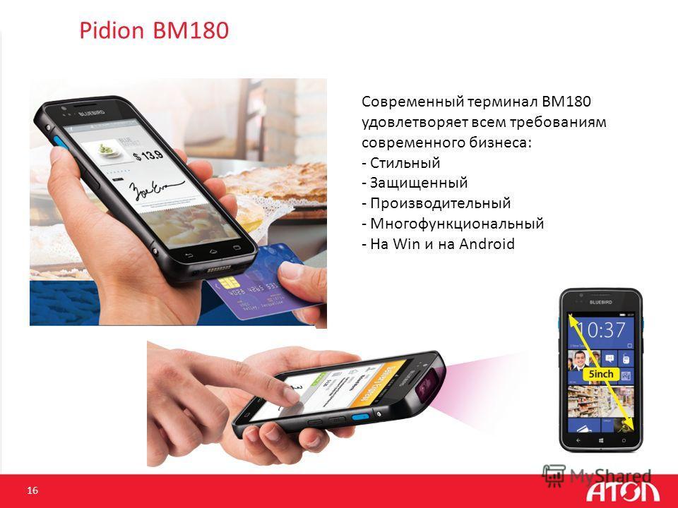 Pidion BM180 16 Современный терминал BM180 удовлетворяет всем требованиям современного бизнеса: - Стильный - Защищенный - Производительный - Многофункциональный - На Win и на Android