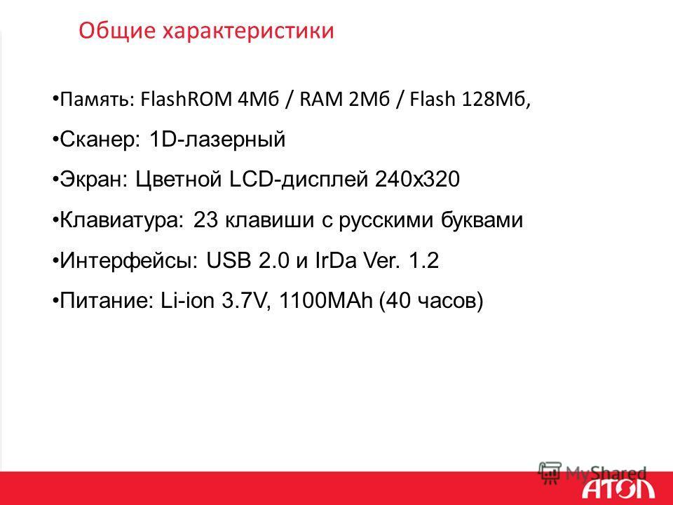 Общие характеристики Память: FlashROM 4Мб / RAM 2Мб / Flash 128Мб, Сканер: 1D-лазерный Экран: Цветной LCD-дисплей 240x320 Клавиатура: 23 клавиши с русскими буквами Интерфейсы: USB 2.0 и IrDa Ver. 1.2 Питание: Li-ion 3.7V, 1100MAh (40 часов)