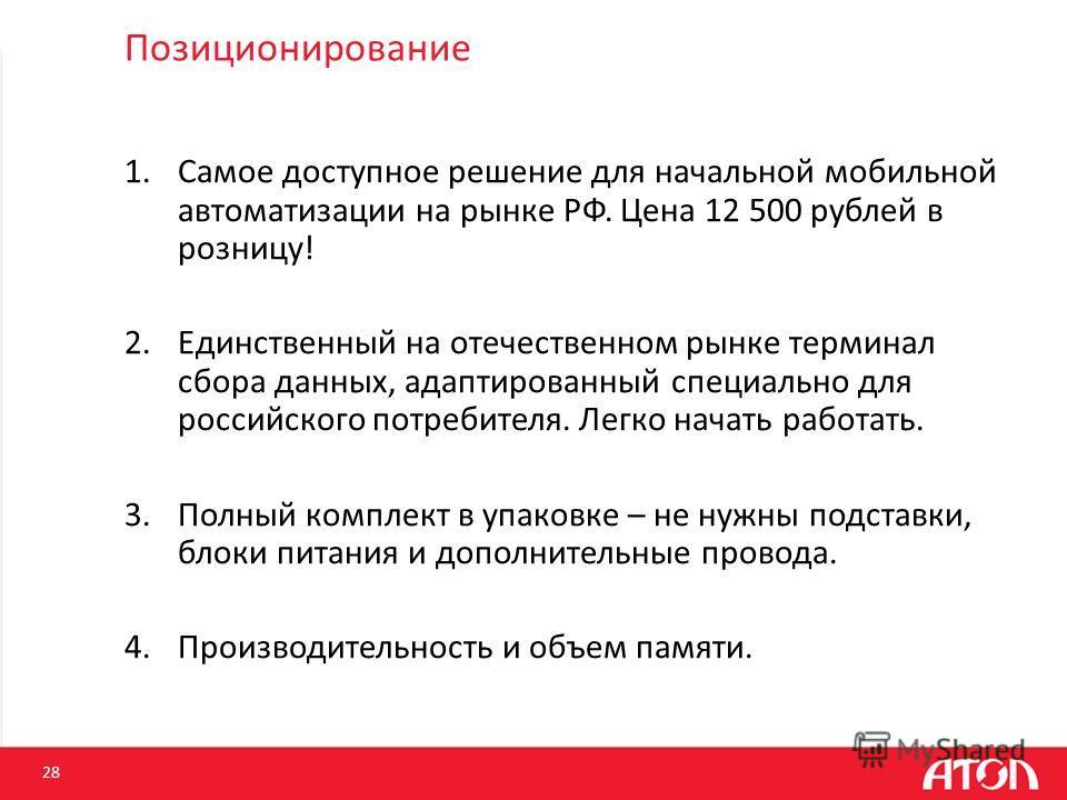 Позиционирование 1. Самое доступное решение для начальной мобильной автоматизации на рынке РФ. Цена 12 500 рублей в розницу! 2. Единственный на отечественном рынке терминал сбора данных, адаптированный специально для российского потребителя. Легко на