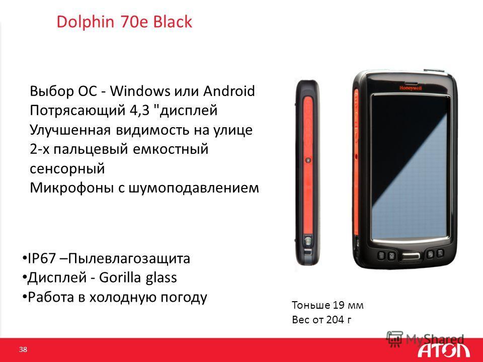 Dolphin 70e Black 38 Тоньше 19 мм Вес от 204 г IP67 –Пылевлагозащита Дисплей - Gorilla glass Работа в холодную погоду Выбор ОС - Windows или Android Потрясающий 4,3
