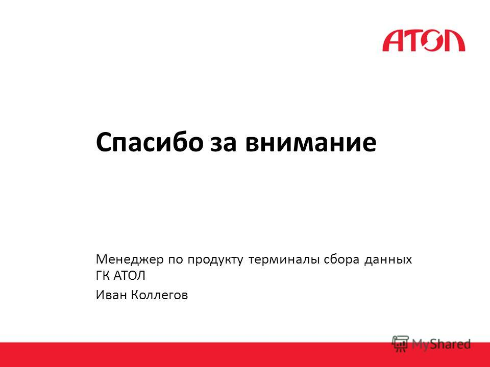 Спасибо за внимание Менеджер по продукту терминалы сбора данных ГК АТОЛ Иван Коллегов