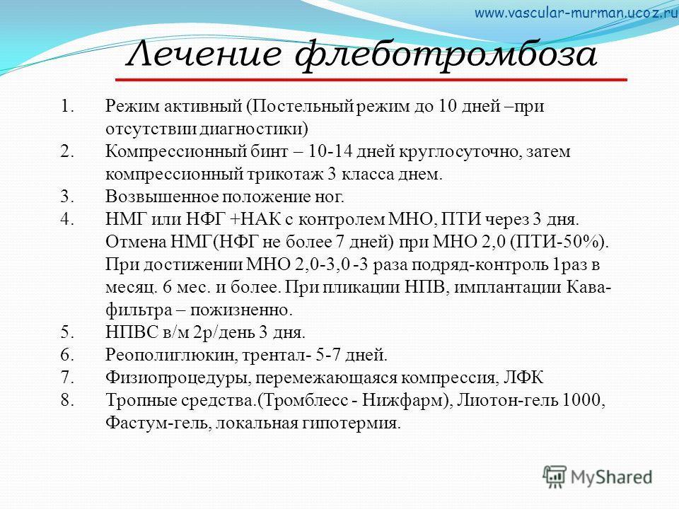 Лечение флеботромбоза 1. Режим активный (Постельный режим до 10 дней –при отсутствии диагностики) 2. Компрессионный бинт – 10-14 дней круглосуточно, затем компрессионный трикотаж 3 класса днем. 3. Возвышенное положение ног. 4. НМГ или НФГ +НАК с конт