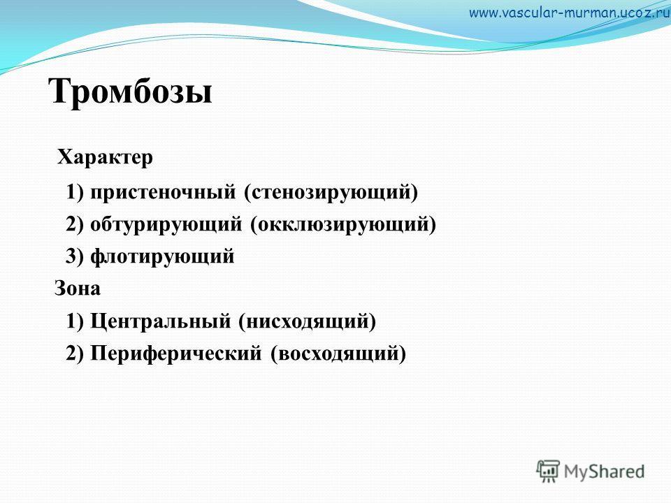 Тромбозы Характер 1) пристеночный (стенозирующий) 2) обтурирующий (окклюзирующий) 3) флотирующий Зона 1) Центральный (нисходящий) 2) Периферический (восходящий) www.vascular-murman.ucoz.ru