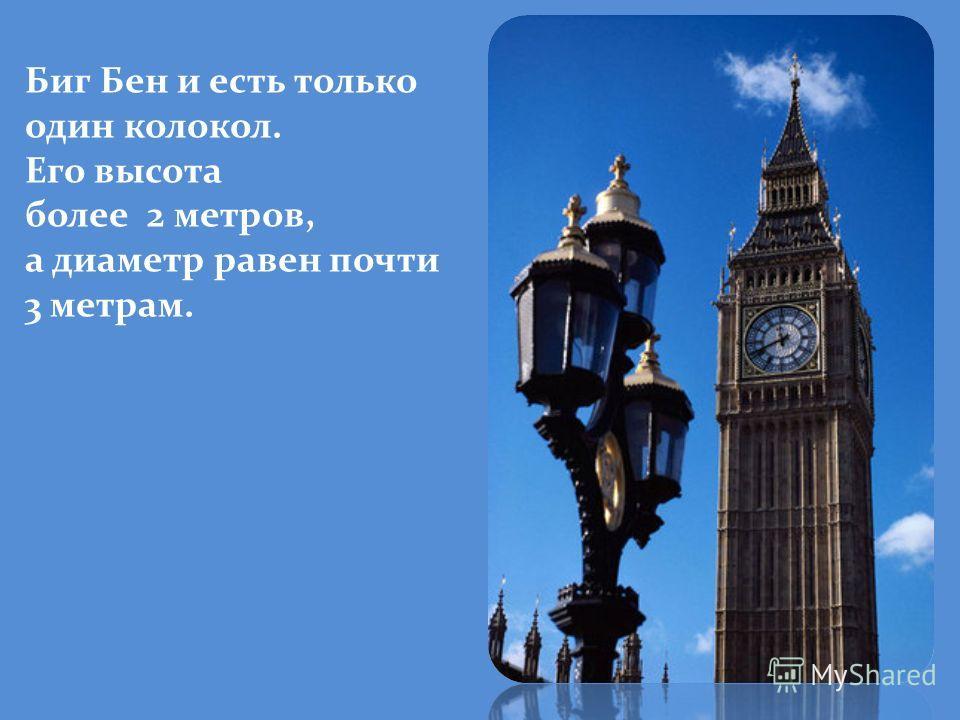 Биг Бен и есть только один колокол. Его высота более 2 метров, а диаметр равен почти 3 метрам.
