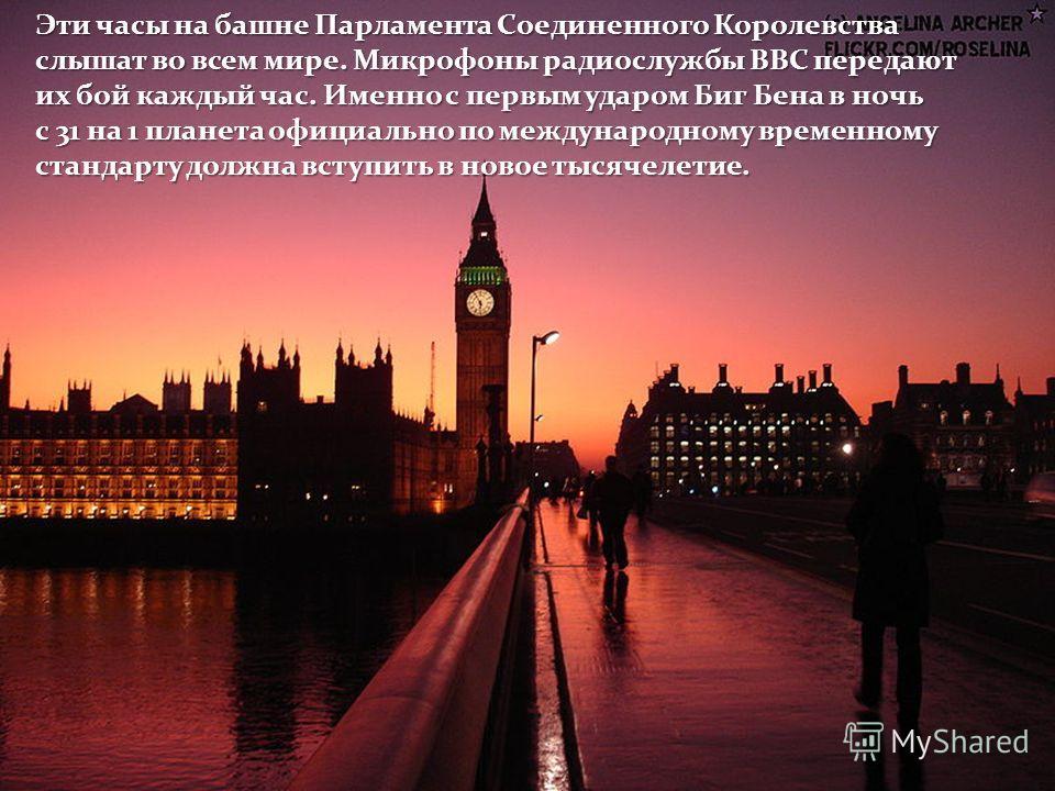 Эти часы на башне Парламента Соединенного Королевства слышат во всем мире. Микрофоны радиослужбы ВВС передают их бой каждый час. Именно с первым ударом Биг Бена в ночь с 31 на 1 планета официально по международному временному стандарту должна вступит