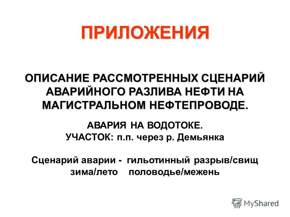 ОПИСАНИЕ РАССМОТРЕННЫХ СЦЕНАРИЙ АВАРИЙНОГО РАЗЛИВА НЕФТИ НА МАГИСТРАЛЬНОМ НЕФТЕПРОВОДЕ. АВАРИЯ НА ВОДОТОКЕ. УЧАСТОК: п.п. через р. Демьянка Сценарий аварии - гильотинный разрыв/свищ зима/лето половодье/межень ПРИЛОЖЕНИЯ
