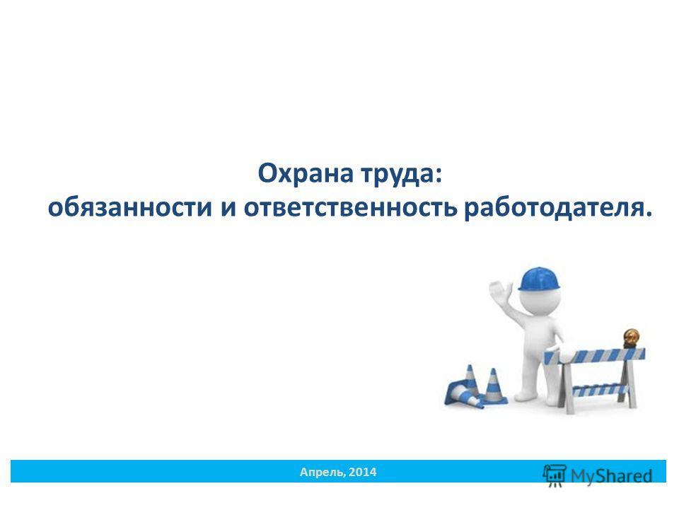 Охрана труда: обязанности и ответственность работодателя. Апрель, 2014