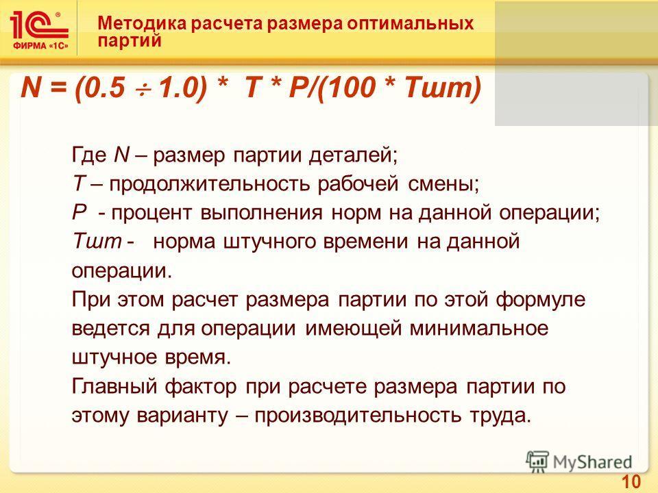 10 Методика расчета размера оптимальных партий N = (0.5 1.0) * T * P/(100 * Тшт) Где N – размер партии деталей; T – продолжительность рабочей смены; P - процент выполнения норм на данной операции; Тшт - норма штучного времени на данной операции. При
