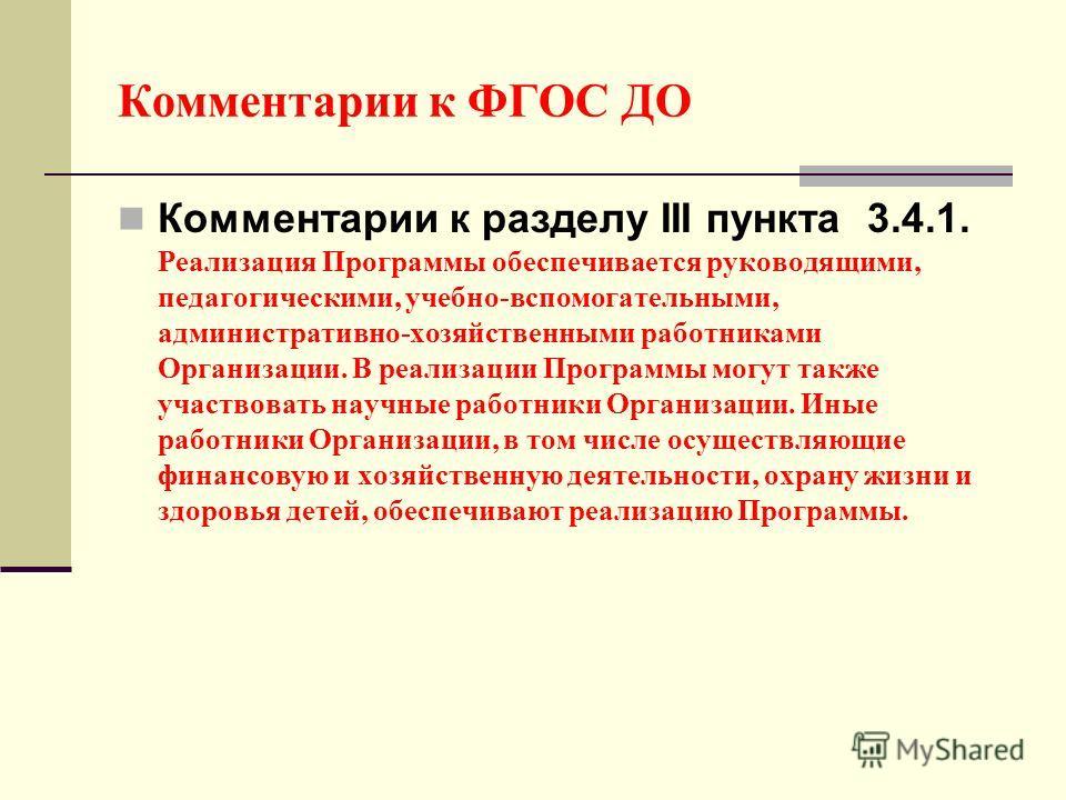 Комментарии к ФГОС ДО Комментарии к разделу III пункта 3.4.1. Реализация Программы обеспечивается руководящими, педагогическими, учебно-вспомогательными, административно-хозяйственными работниками Организации. В реализации Программы могут также участ