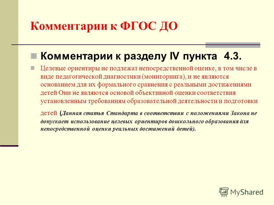 Комментарии к ФГОС ДО Комментарии к разделу IV пункта 4.3. Целевые ориентиры не подлежат непосредственной оценке, в том числе в виде педагогической диагностики (мониторинга), и не являются основанием для их формального сравнения с реальными достижени
