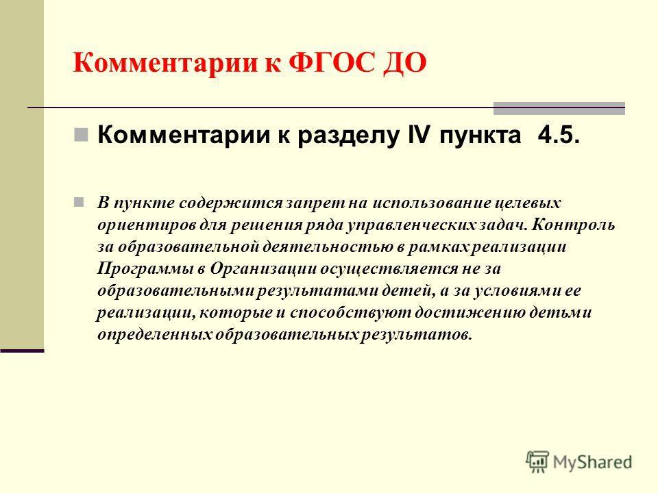Комментарии к ФГОС ДО Комментарии к разделу IV пункта 4.5. В пункте содержится запрет на использование целевых ориентиров для решения ряда управленческих задач. Контроль за образовательной деятельностью в рамках реализации Программы в Организации осу