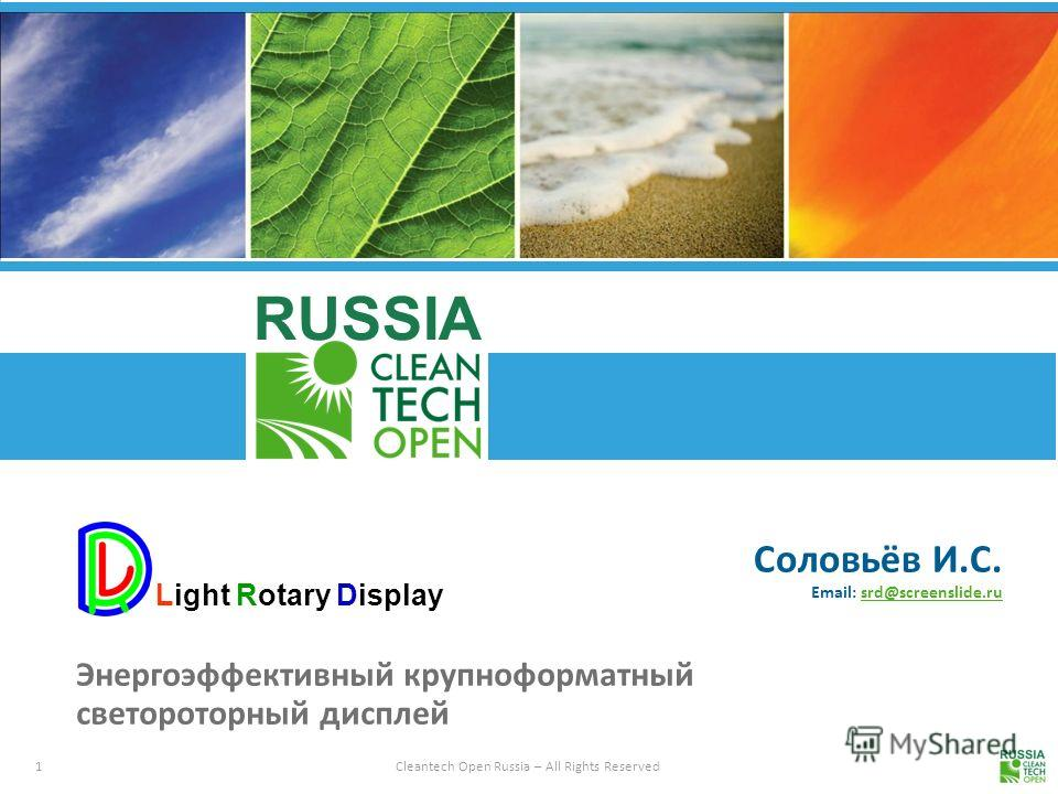 1Cleantech Open Russia – All Rights Reserved RUSSIA Соловьёв И.С. Email: srd@screenslide.rusrd@screenslide.ru Энергоэффективный крупноформатный светороторный дисплей Light Rotary Display