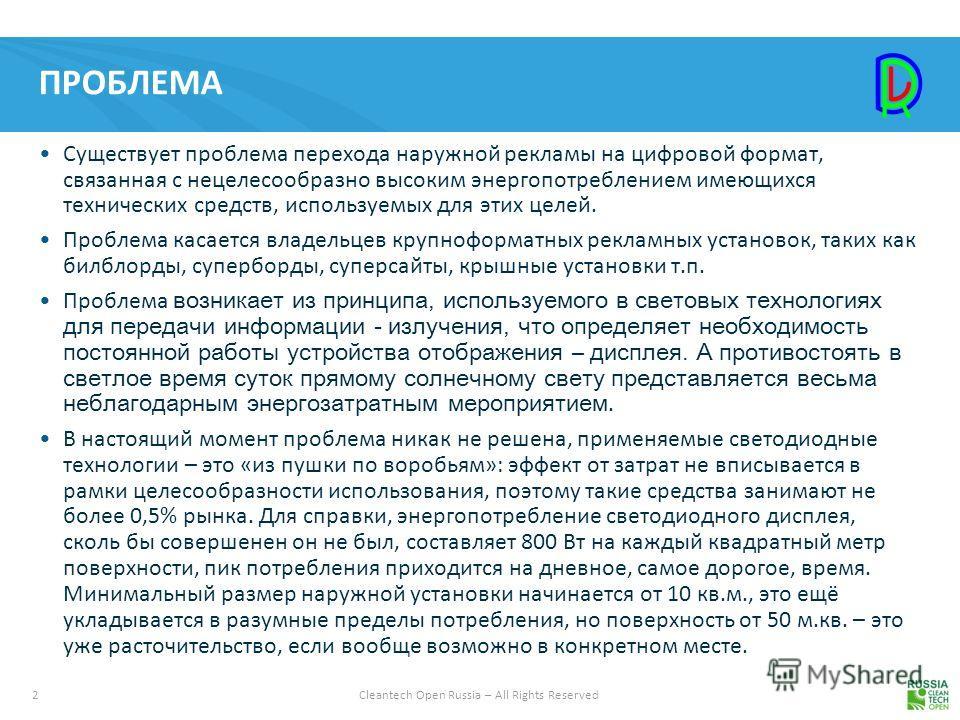2Cleantech Open Russia – All Rights Reserved ПРОБЛЕМА Существует проблема перехода наружной рекламы на цифровой формат, связанная с нецелесообразно высоким энергопотреблением имеющихся технических средств, используемых для этих целей. Проблема касает