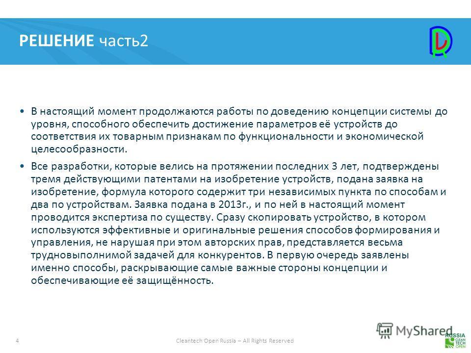 4Cleantech Open Russia – All Rights Reserved РЕШЕНИЕ часть 2 В настоящий момент продолжаются работы по доведению концепции системы до уровня, способного обеспечить достижение параметров её устройств до соответствия их товарным признакам по функционал