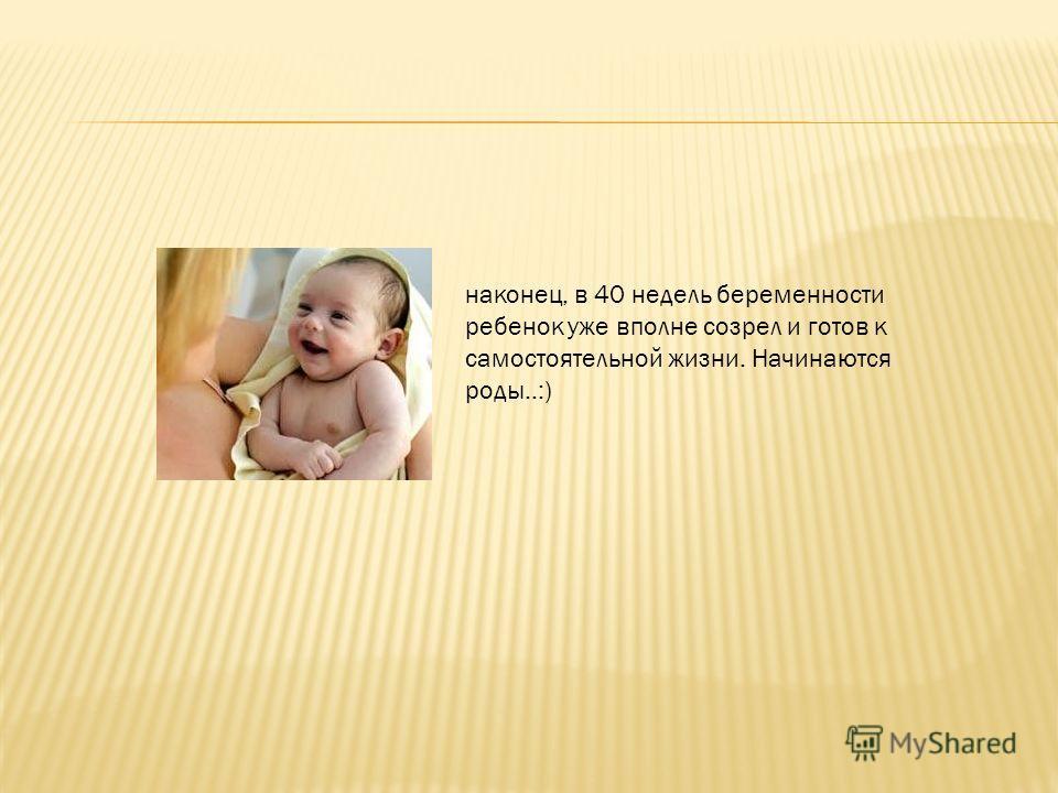 наконец, в 40 недель беременности ребенок уже вполне созрел и готов к самостоятельной жизни. Начинаются роды..:)