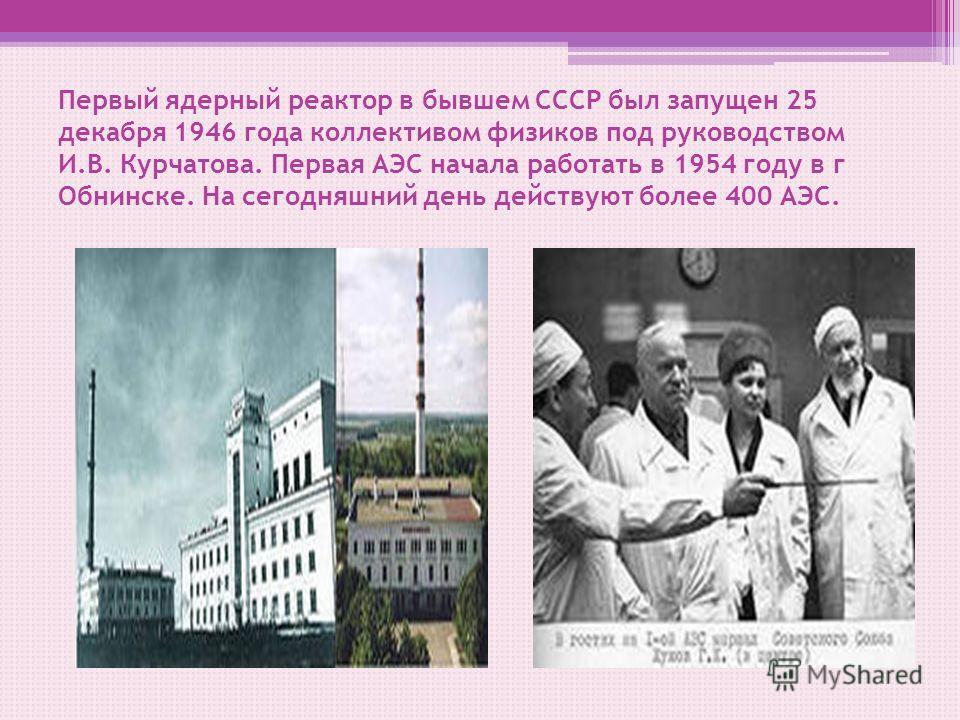 Первый ядерный реактор в бывшем СССР был запущен 25 декабря 1946 года коллективом физиков под руководством И.В. Курчатова. Первая АЭС начала работать в 1954 году в г Обнинске. На сегодняшний день действуют более 400 АЭС.