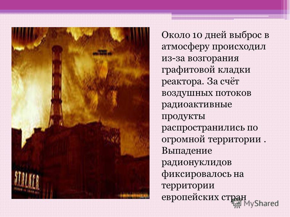 Около 10 дней выброс в атмосферу происходил из-за возгорания графитовой кладки реактора. За счёт воздушных потоков радиоактивные продукты распространились по огромной территории. Выпадение радионуклидов фиксировалось на территории европейских стран