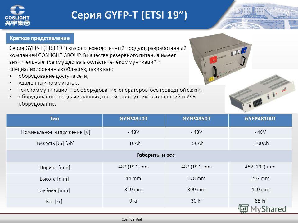 Confidential Серия GYFP-T (ETSI 19) ТипGYFP4810TGYFP4850TGYFP48100T Номинальное напряжение [V]- 48V Емкость [C 5 ] [Ah] 10Ah 50Ah 100Ah Габариты и вес Ширина [mm] 482 (19) mm Высота [mm] 44 mm178 mm267 mm Глубина [mm] 310 mm300 mm450 mm Вес [kг] 9 kг