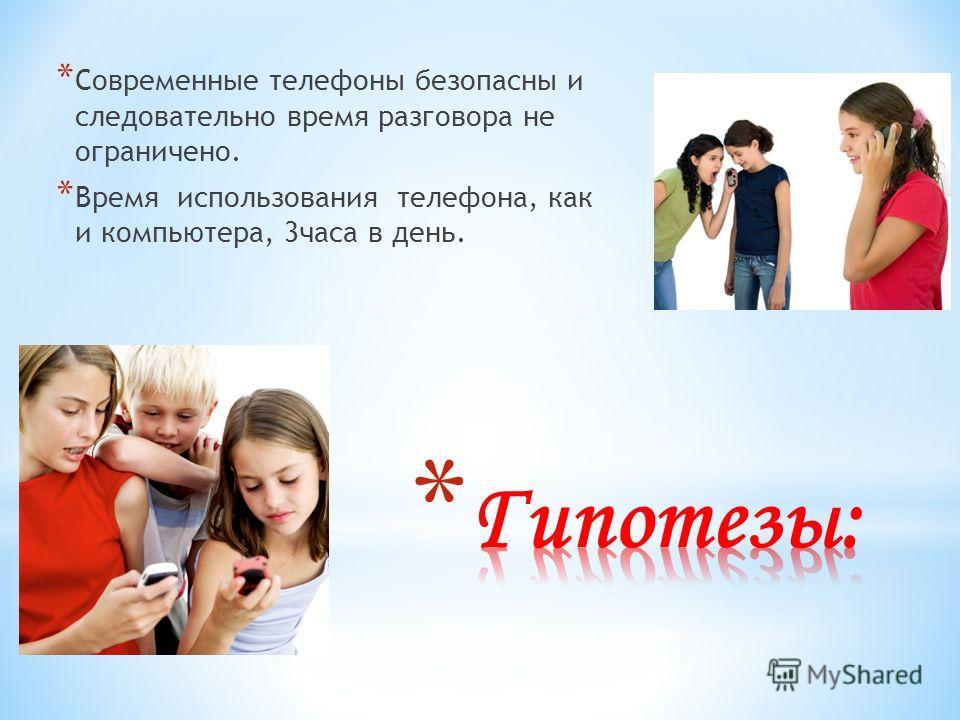 * Современные телефоны безопасны и следовательно время разговора не ограничено. * Время использования телефона, как и компьютера, 3 часа в день.