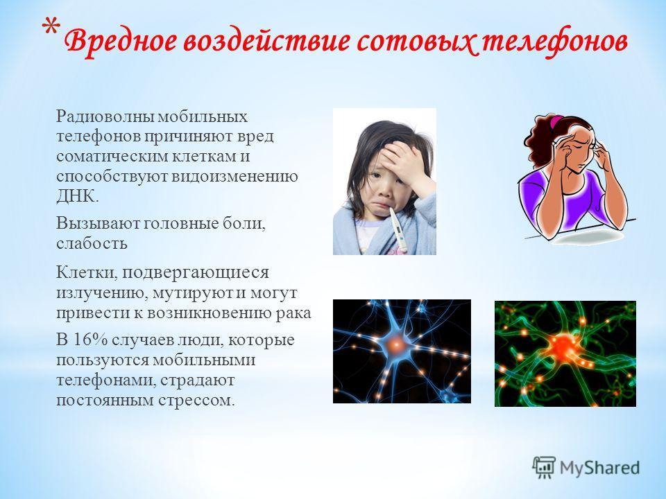 * Вредное воздействие сотовых телефонов Радиоволны мобильных телефонов причиняют вред соматическим клеткам и способствуют видоизменению ДНК. Вызывают головные боли, слабость Клетки, подвергающиеся излучению, мутируют и могут привести к возникновению