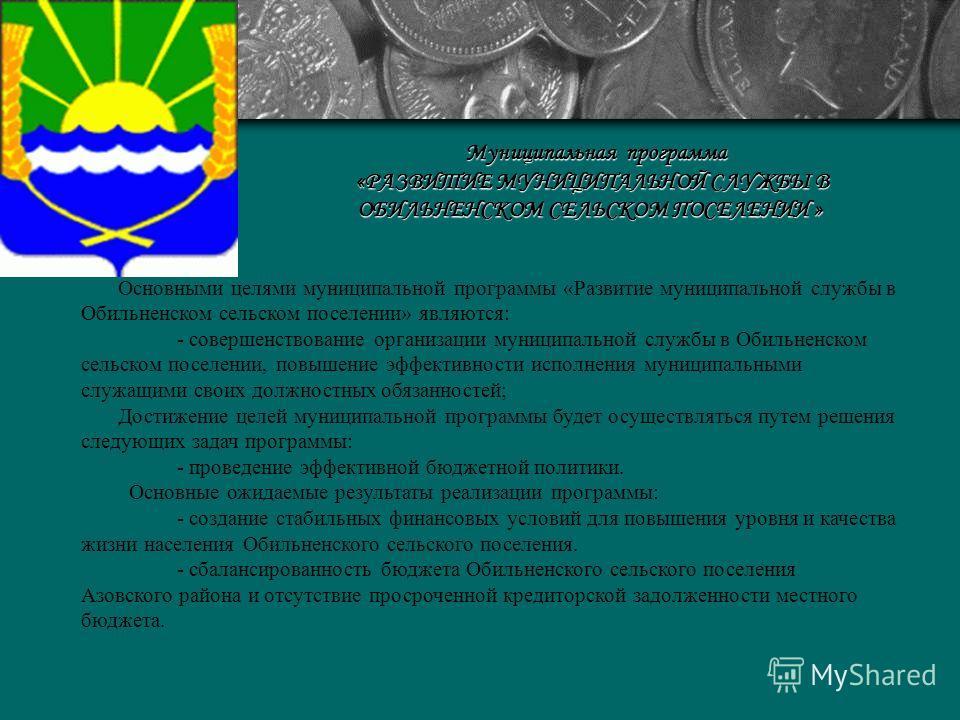 Муниципальная программа «РАЗВИТИЕ МУНИЦИПАЛЬНОЙ СЛУЖБЫ В ОБИЛЬНЕНСКОМ СЕЛЬСКОМ ПОСЕЛЕНИИ » «РАЗВИТИЕ МУНИЦИПАЛЬНОЙ СЛУЖБЫ В ОБИЛЬНЕНСКОМ СЕЛЬСКОМ ПОСЕЛЕНИИ » Основными целями муниципальной программы «Развитие муниципальной службы в Обильненском сельс