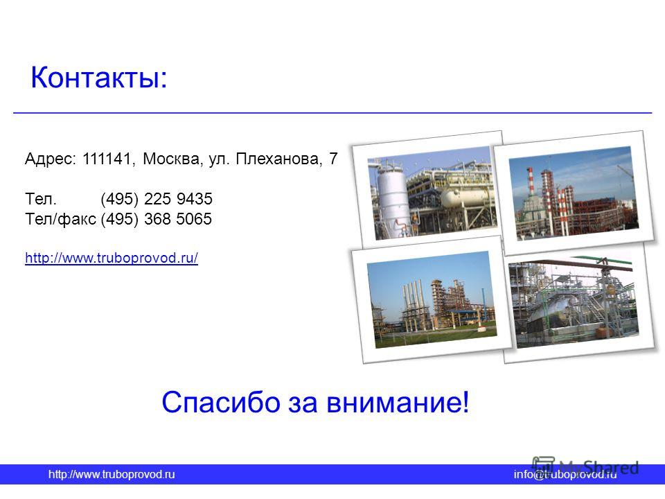 Адрес: 111141, Москва, ул. Плеханова, 7 Тел. (495) 225 9435 Тел/факс (495) 368 5065 http://www.truboprovod.ru/ http://www.truboprovod.ruinfo@truboprovod.ru Контакты: Спасибо за внимание!