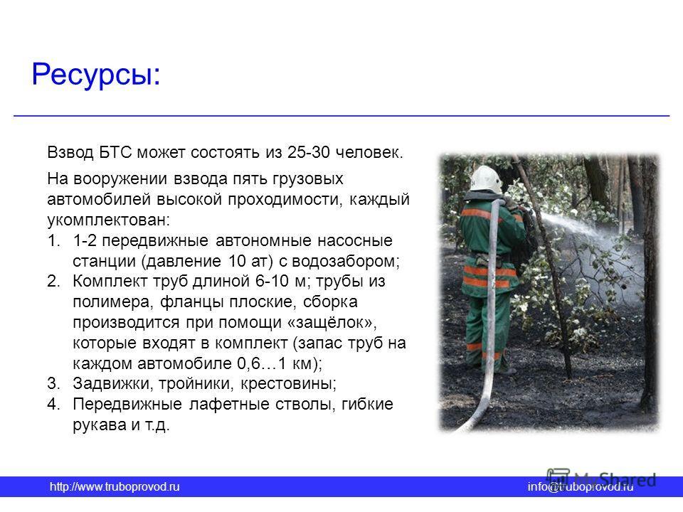 http://www.truboprovod.ruinfo@truboprovod.ru Ресурсы: Взвод БТС может состоять из 25-30 человек. На вооружении взвода пять грузовых автомобилей высокой проходимости, каждый укомплектован: 1.1-2 передвижные автономные насосные станции (давление 10 ат)