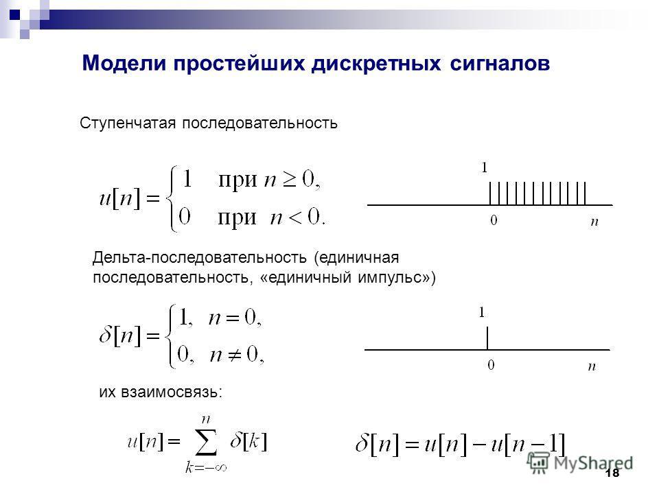 18 Модели простейших дискретных сигналов Ступенчатая последовательность Дельта-последовательность (единичная последовательность, «единичный импульс») их взаимосвязь: