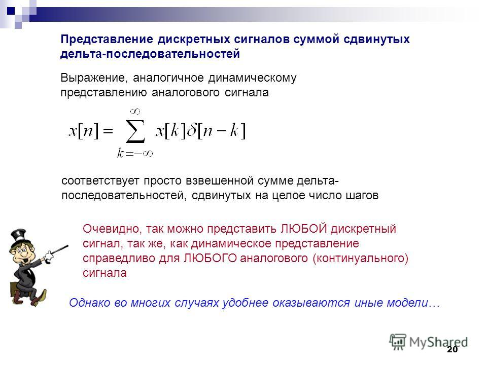 20 Представление дискретных сигналов суммой сдвинутых дельта-последовательностей Выражение, аналогичное динамическому представлению аналогового сигнала соответствует просто взвешенной сумме дельта- последовательностей, сдвинутых на целое число шагов