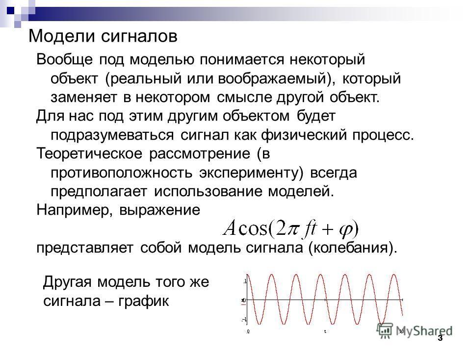 3 Модели сигналов Вообще под моделью понимается некоторый объект (реальный или воображаемый), который заменяет в некотором смысле другой объект. Для нас под этим другим объектом будет подразумеваться сигнал как физический процесс. Теоретическое рассм