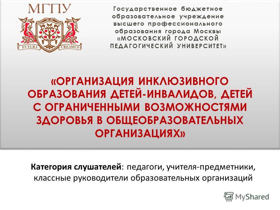 Государственное бюджетное образовательное учреждение высшего профессионального образования города Москвы «МОСКОВСКИЙ ГОРОДСКОЙ ПЕДАГОГИЧЕСКИЙ УНИВЕРСИТЕТ» «ОРГАНИЗАЦИЯ ИНКЛЮЗИВНОГО ОБРАЗОВАНИЯ ДЕТЕЙ-ИНВАЛИДОВ, ДЕТЕЙ С ОГРАНИЧЕННЫМИ ВОЗМОЖНОСТЯМИ ЗДОР