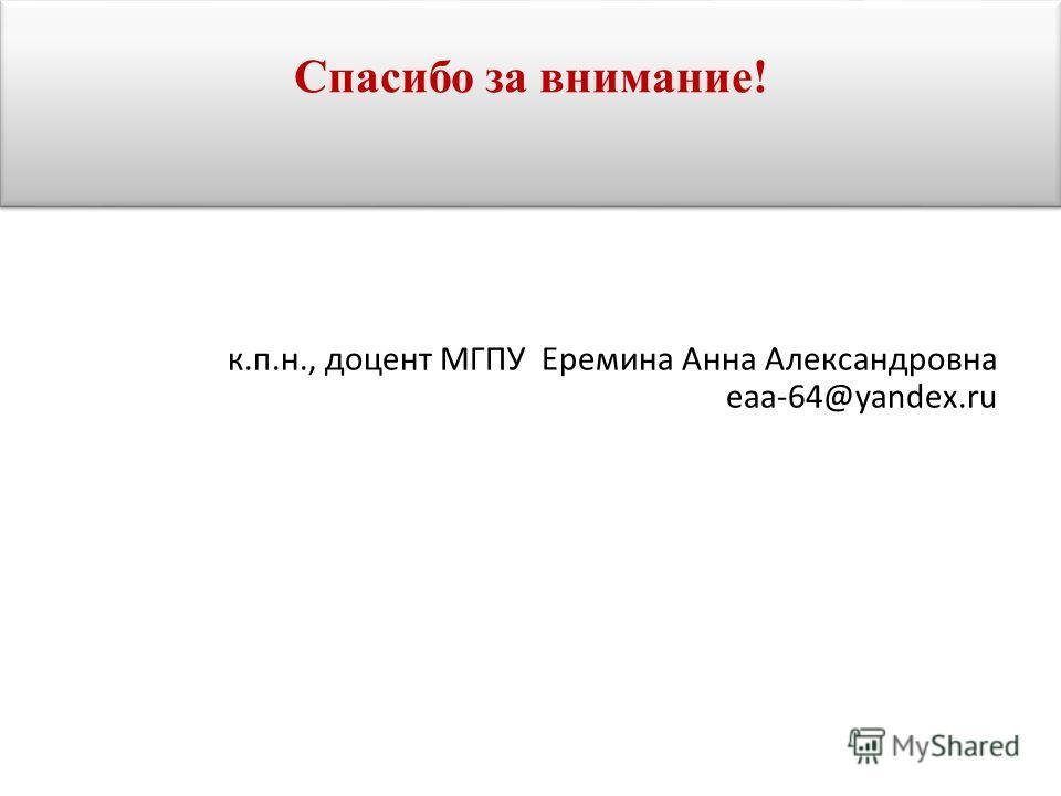 Спасибо за внимание! к.п.н., доцент МГПУ Еремина Анна Александровна eaa-64@yandex.ru