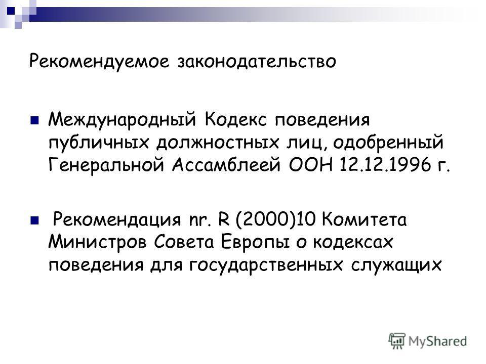 Рекомендуемое законодательство Международный Кодекс поведения публичных должностных лиц, одобренный Генеральной Ассамблеей ООН 12.12.1996 г. Рекомендация nr. R (2000)10 Комитета Министров Совета Европы о кодексах поведения для государственных служащи
