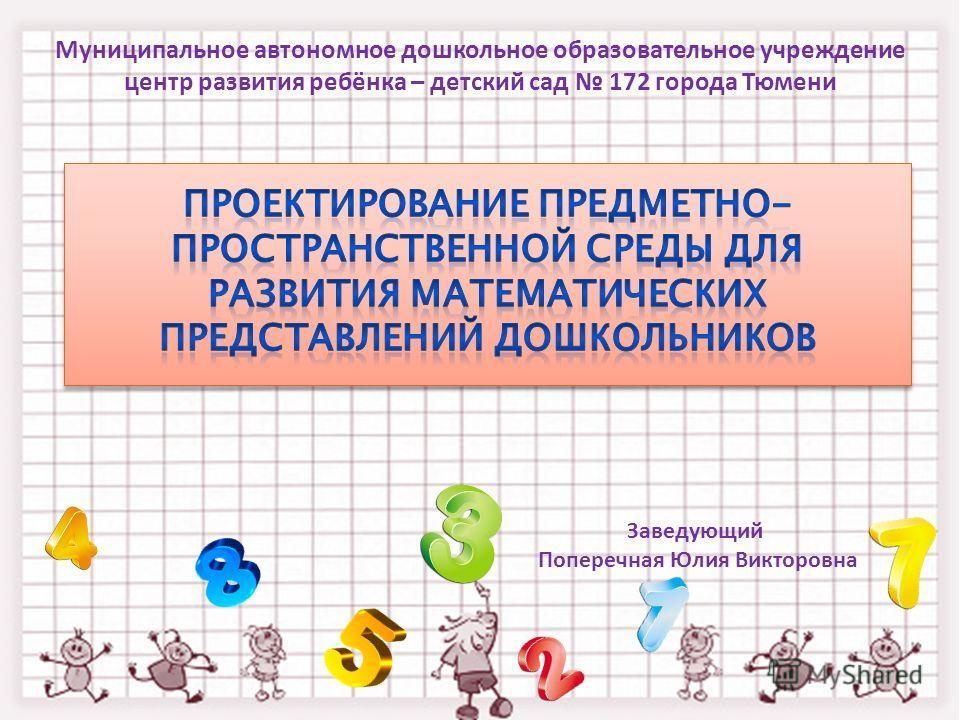 Муниципальное автономное дошкольное образовательное учреждение центр развития ребёнка – детский сад 172 города Тюмени Заведующий Поперечная Юлия Викторовна