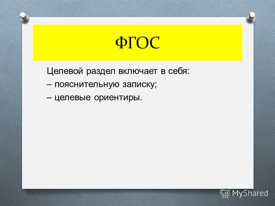 ФГОС Целевой раздел включает в себя : – пояснительную записку ; – целевые ориентиры.