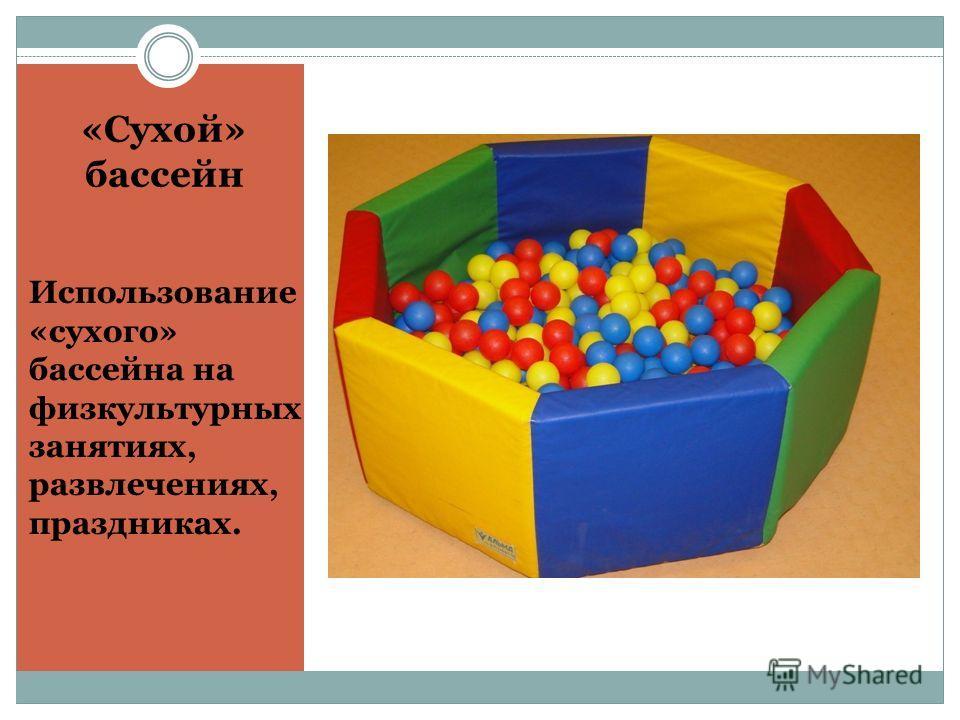 «Сухой» бассейн Использование «сухого» бассейна на физкультурных занятиях, развлечениях, праздниках.