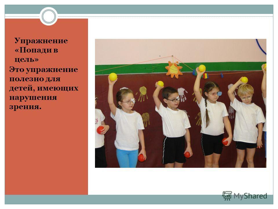 Упражнение «Попади в цель» Это упражнение полезно для детей, имеющих нарушения зрения.