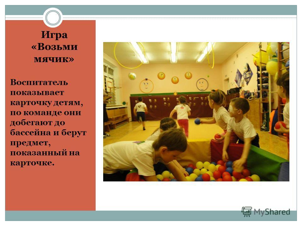 Игра «Возьми мячик» Воспитатель показывает карточку детям, по команде они добегают до бассейна и берут предмет, показанный на карточке.