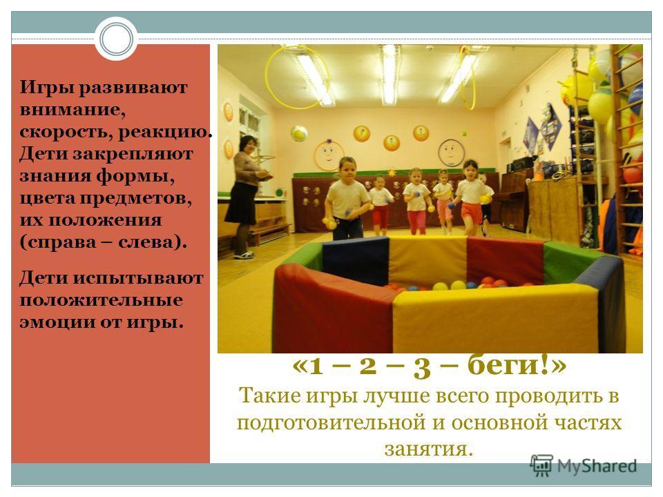 «1 – 2 – 3 – беги!» Такие игры лучше всего проводить в подготовительной и основной частях занятия. Игры развивают внимание, скорость, реакцию. Дети закрепляют знания формы, цвета предметов, их положения (справа – слева). Дети испытывают положительные
