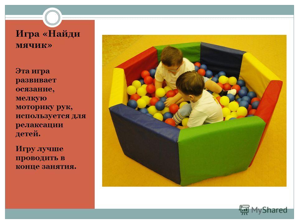 Игра «Найди мячик» Эта игра развивает осязание, мелкую моторику рук, используется для релаксации детей. Игру лучше проводить в конце занятия.