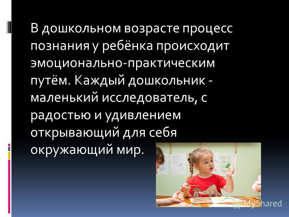 В дошкольном возрасте процесс познания у ребёнка происходит эмоционально-практическим путём. Каждый дошкольник - маленький исследователь, с радостью и удивлением открывающий для себя окружающий мир.