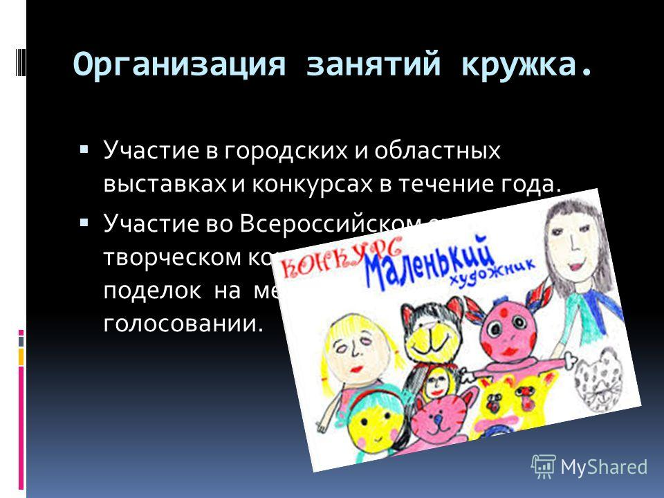 Организация занятий кружка. Участие в городских и областных выставках и конкурсах в течение года. Участие во Всероссийском ежемесячном творческом конкурсе рисунков и поделок на международном интернет – голосовании.