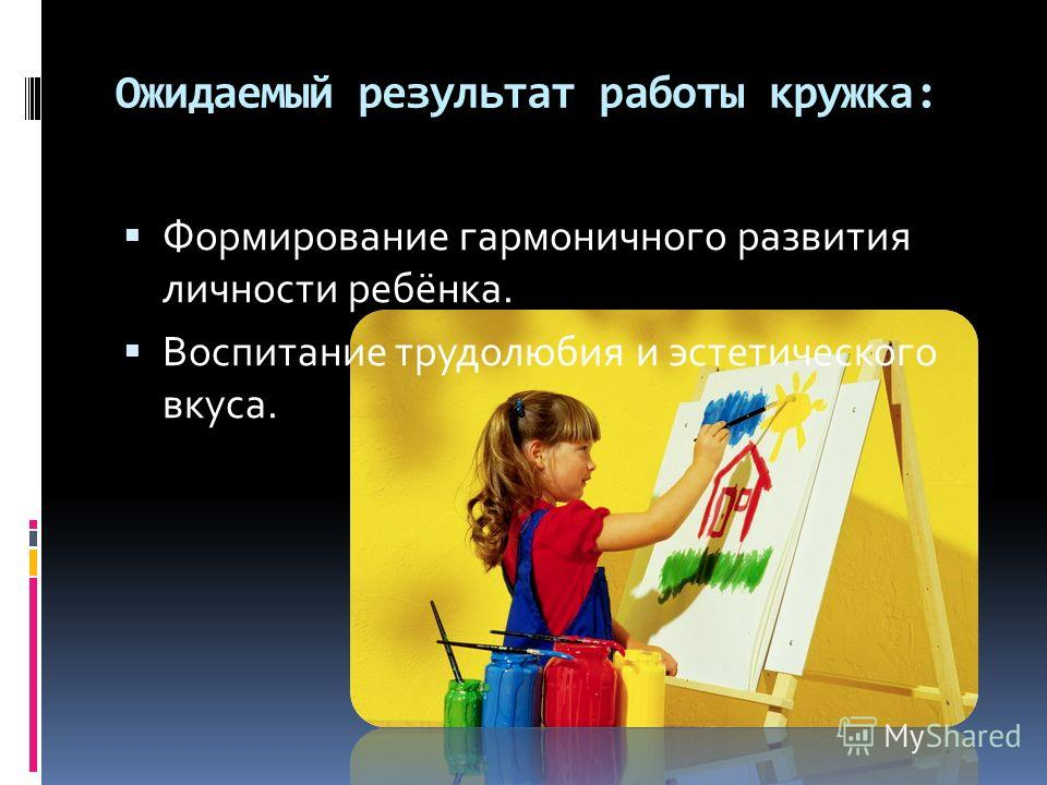 Ожидаемый результат работы кружка: Формирование гармоничного развития личности ребёнка. Воспитание трудолюбия и эстетического вкуса.