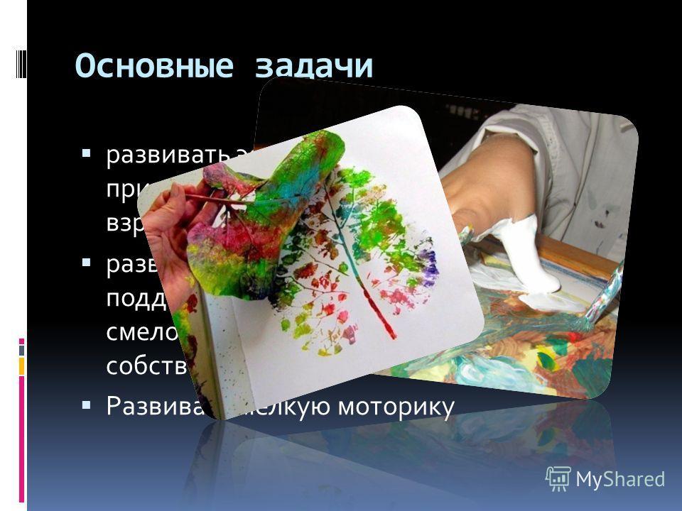 Основные задачи развивать эстетическое восприятие мира, природы, художественного творчества взрослых и детей развивать воображение детей, поддерживая проявления их фантазии, смелости в изложении собственных замыслов Развивать мелкую моторику