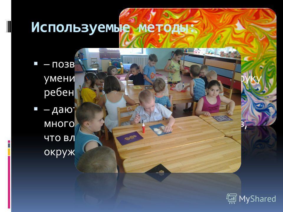 Используемые методы: – позволяют развивать специальные умения и навыки, подготавливающие руку ребенка к письму; – дают возможность почувствовать многоцветное изображение предметов, что влияет на полноту восприятия окружающего мира;