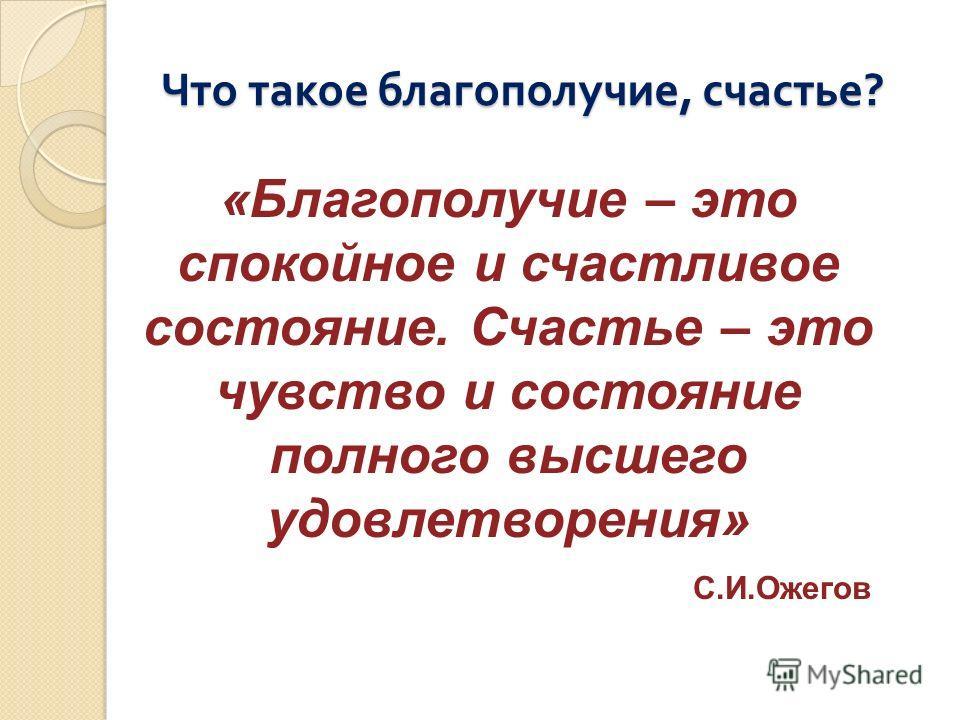 Что такое благополучие, счастье ? «Благополучие – это спокойное и счастливое состояние. Счастье – это чувство и состояние полного высшего удовлетворения» С.И.Ожегов