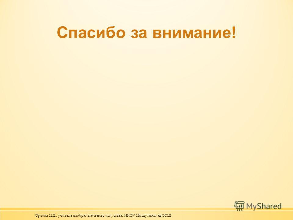Спасибо за внимание! Орлова М.Е., учитель изобразительного искусства, МКОУ Мишутинская СОШ